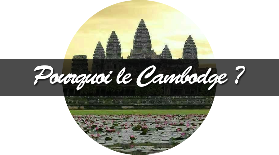 Pourquoi on a choisi le cambodge